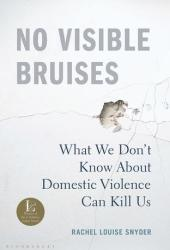 No Visible Bruises: What We Don't Know About Domestic Violence Can Kill Us Book