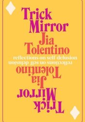 Trick Mirror: Reflections on Self-Delusion Book by Jia Tolentino
