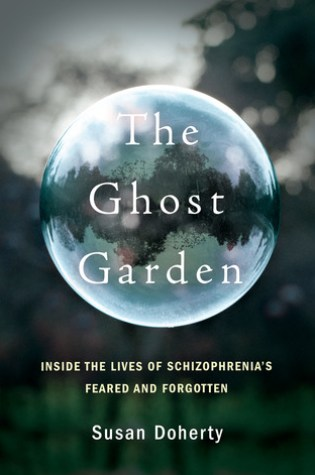 The Ghost Garden: Inside the Lives of Schizophrenia's Feared and Forgotten PDF Book by Susan Doherty PDF ePub