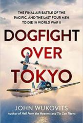 Dogfight over Tokyo: The Final Air Battle of the Pacific and the Last Four Men to Die in World War II Book