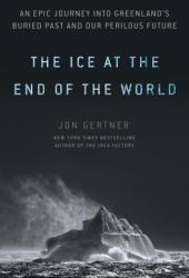 The Ice at the End of the World: An Epic Journey Into Greenland's Buried Past and Our Perilous Future Book