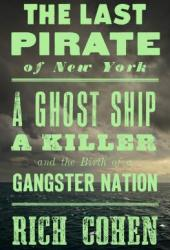 The Last Pirate of New York: A Ghost Ship, a Killer, and the Birth of a Gangster Nation Book