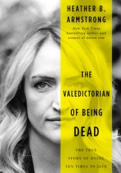 The Valedictorian of Being Dead: The True Story of Dying Ten Times to Live Book by Heather B. Armstrong