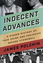 Indecent Advances: The Hidden History of Murder and Masculinity Before Stonewall Book