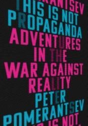 This Is Not Propaganda: Adventures in the War Against Reality Book by Peter Pomerantsev