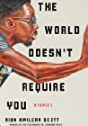 The World Doesn't Require You: Stories Book by Rion Amilcar Scott