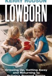 Lowborn: Growing Up, Getting Away and Returning to Britain's Poorest Towns Book