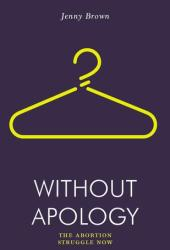Without Apology: The Abortion Struggle Now Book