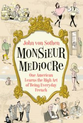 Monsieur Mediocre: One American Learns the High Art of Being Everyday French Book