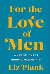 For the Love of Men: A New Vision for Mindful Masculinity Book