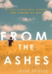 From the Ashes: My Story of Being Métis, Homeless, and Finding My Way Book by Jesse Thistle