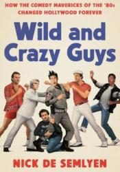 Wild and Crazy Guys: How the Comedy Mavericks of the '80s Changed Hollywood Forever Book by Nick de Semlyen