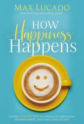 How Happiness Happens: Finding Lasting Joy in a World of Comparison, Disappointment, and Unmet Expectations Book