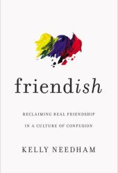 Friend-ish: Reclaiming Real Friendship in a Culture of Confusion Book