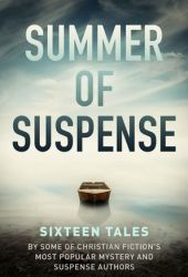 Summer of Suspense: Sixteen Tales By Some of Christian Fiction's Most Popular Mystery and Suspense Authors Book