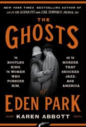 The Ghosts of Eden Park: The Bootleg King, the Women Who Pursued Him, and the Murder That Shocked Jazz-Age America Book