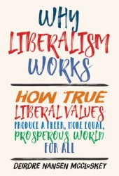 Why Liberalism Works: How True Liberal Values Produce a Freer, More Equal, Prosperous World for All Book
