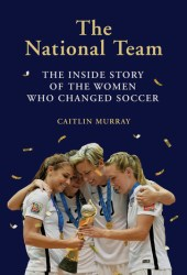 The National Team: The Inside Story of the Women who Changed Soccer Book