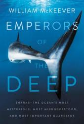 Emperors of the Deep: Sharks--The Ocean's Most Mysterious, Most Misunderstood, and Most Important Guardians Book