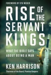 Rise of the Servant Kings: What the Bible Says about Being a Man Book