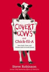 Covert Cows and Chick-fil-A: How Faith, Cows, and Chicken Built an Iconic Brand Book