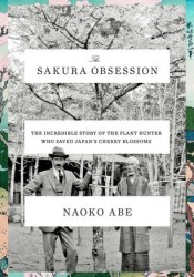 The Sakura Obsession: The Incredible Story of the Plant Hunter Who Saved Japan's Cherry Blossoms Book by Naoko Abe