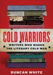 Cold Warriors: Writers Who Waged the Literary Cold War Book by Duncan White