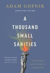 A Thousand Small Sanities: The Moral Adventure of Liberalism Book