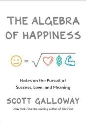 The Algebra of Happiness: Finding the Equation for a Life Well Lived Book by Scott Galloway