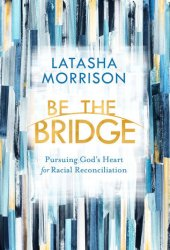 Be the Bridge: Pursuing God's Heart for Racial Reconciliation Book