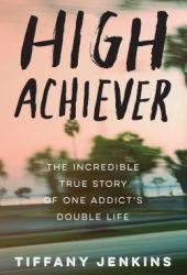 High Achiever: The Incredible True Story of One Addict's Double Life Book