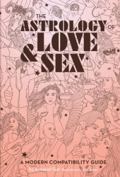 The Astrology of Love & Sex: A Modern Compatibility Guide (Zodiac Signs Book, Birthday and Relationship Astrology Book) Book