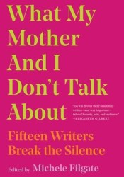 What My Mother and I Don't Talk About: Fifteen Writers Break the Silence Book by Michele Filgate