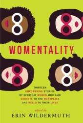 Womentality: Thirteen Empowering Stories by Everyday Women Who Said Goodbye to the Workplace and Hello to Their Lives Book
