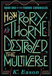 How Rory Thorne Destroyed the Multiverse (The Thorne Chronicles, #1) Book