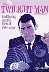 The Twilight Man: Rod Serling and the Birth of Television Book