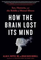 How the Brain Lost Its Mind: Sex, Hysteria, and the Riddle of Mental Illness Book