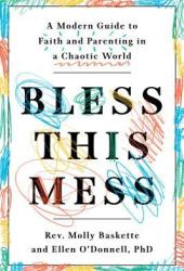Bless This Mess: A Modern Guide to Faith and Parenting in a Chaotic World Book