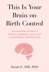 This Is Your Brain on Birth Control: The Surprising Science of Women, Hormones, and the Law of Unintended Consequences Book