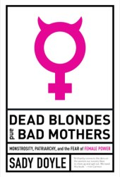 Dead Blondes and Bad Mothers: Monstrosity, Patriarchy, and the Fear of Female Power Book
