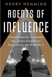 Agents of Influence: A British Plot, a Canadian Spy, and the Secret Effort to Bring America into World War II Book