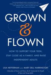 Grown and Flown: How to Support Your Teen, Stay Close as a Family, and Raise Independent Adults Book