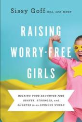 Raising Worry-Free Girls: Helping Your Daughter Feel Braver, Stronger, and Smarter in an Anxious World Book