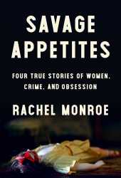 Savage Appetites: Four True Stories of Women, Crime, and Obsession Book