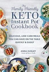 The Family-Friendly Keto Instant Pot Cookbook: Delicious, Low-Carb Meals You Can Have On the Table Quickly & Easily Book