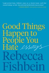 Good Things Happen to People You Hate: Essays Book