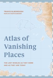 Atlas of Vanishing Places: The Lost Worlds as They Were and as They are Today Book