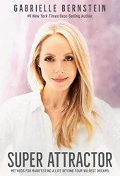 Super Attractor: Methods for Manifesting a Life beyond Your Wildest Dreams Book by Gabrielle Bernstein