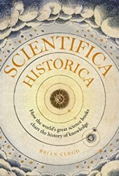 Scientifica Historica: How the world's great science books chart the history of knowledge Book