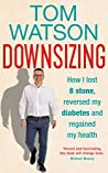 Downsizing: How I Lost 8 Stone, Reversed My Diabetes and Regained My Health by Tom Watson